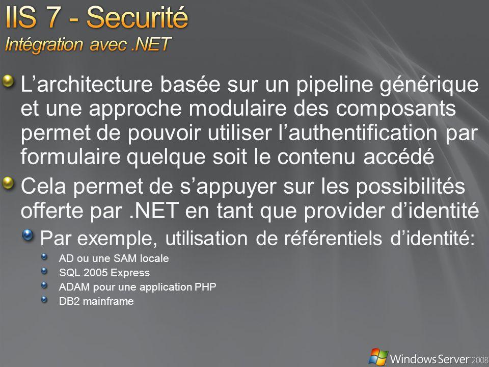 Larchitecture basée sur un pipeline générique et une approche modulaire des composants permet de pouvoir utiliser lauthentification par formulaire quelque soit le contenu accédé Cela permet de sappuyer sur les possibilités offerte par.NET en tant que provider didentité Par exemple, utilisation de référentiels didentité: AD ou une SAM locale SQL 2005 Express ADAM pour une application PHP DB2 mainframe