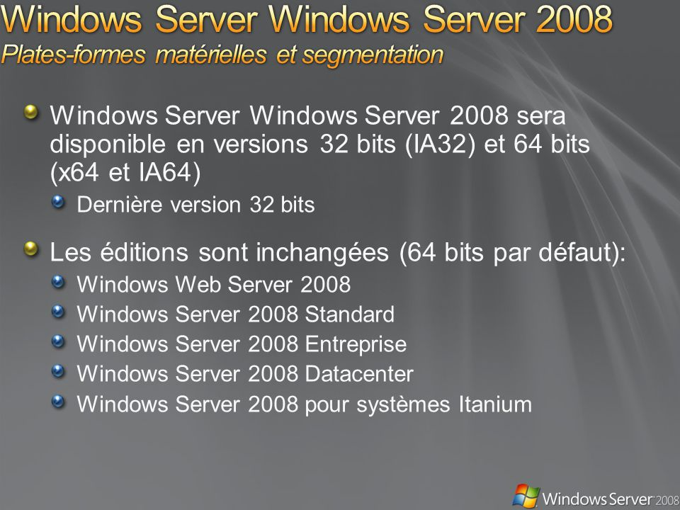 Windows Server Windows Server 2008 sera disponible en versions 32 bits (IA32) et 64 bits (x64 et IA64) Dernière version 32 bits Les éditions sont inch