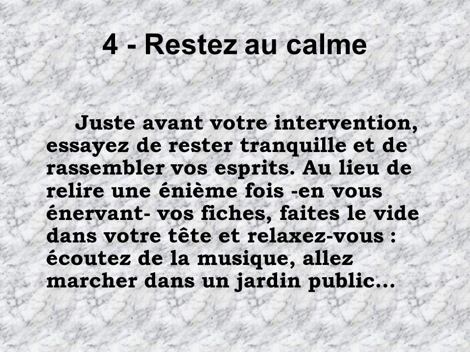 4 - Restez au calme Juste avant votre intervention, essayez de rester tranquille et de rassembler vos esprits.