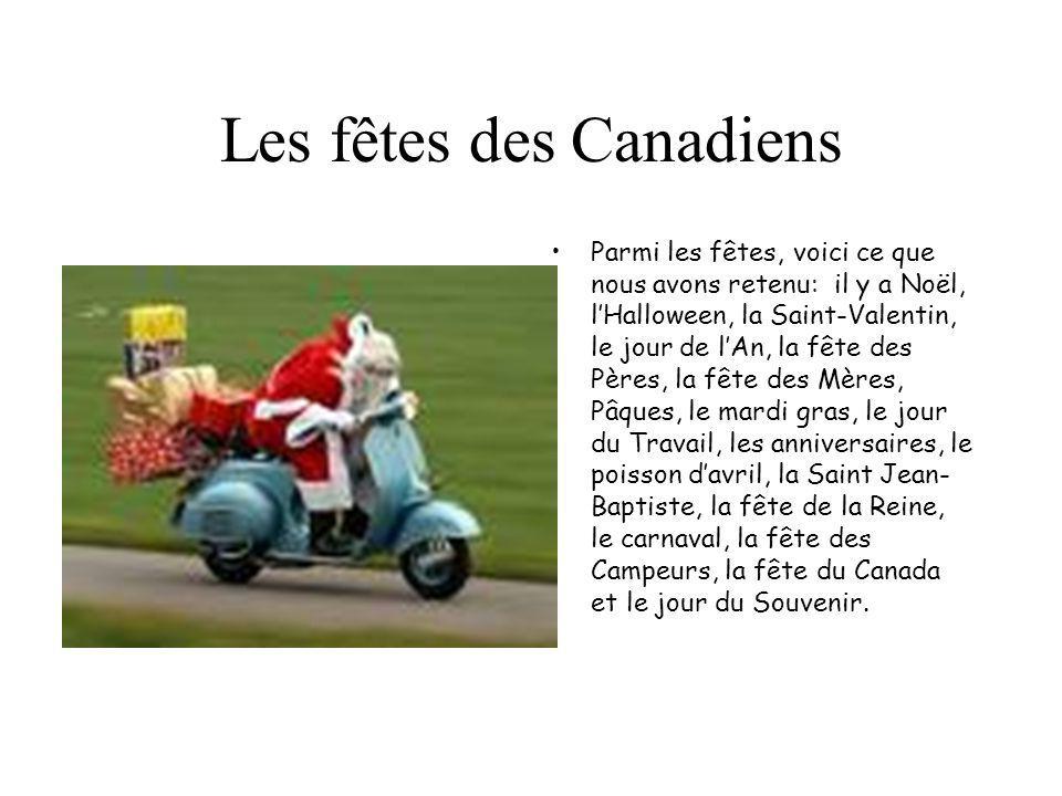 Les fêtes des Canadiens Parmi les fêtes, voici ce que nous avons retenu: il y a Noël, lHalloween, la Saint-Valentin, le jour de lAn, la fête des Pères, la fête des Mères, Pâques, le mardi gras, le jour du Travail, les anniversaires, le poisson davril, la Saint Jean- Baptiste, la fête de la Reine, le carnaval, la fête des Campeurs, la fête du Canada et le jour du Souvenir.