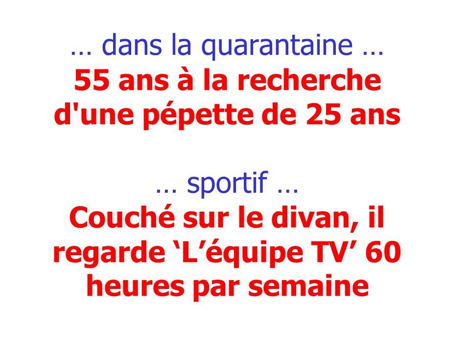 … dans la quarantaine … 55 ans à la recherche d'une pépette de 25 ans … sportif … Couché sur le divan, il regarde Léquipe TV 60 heures par semaine