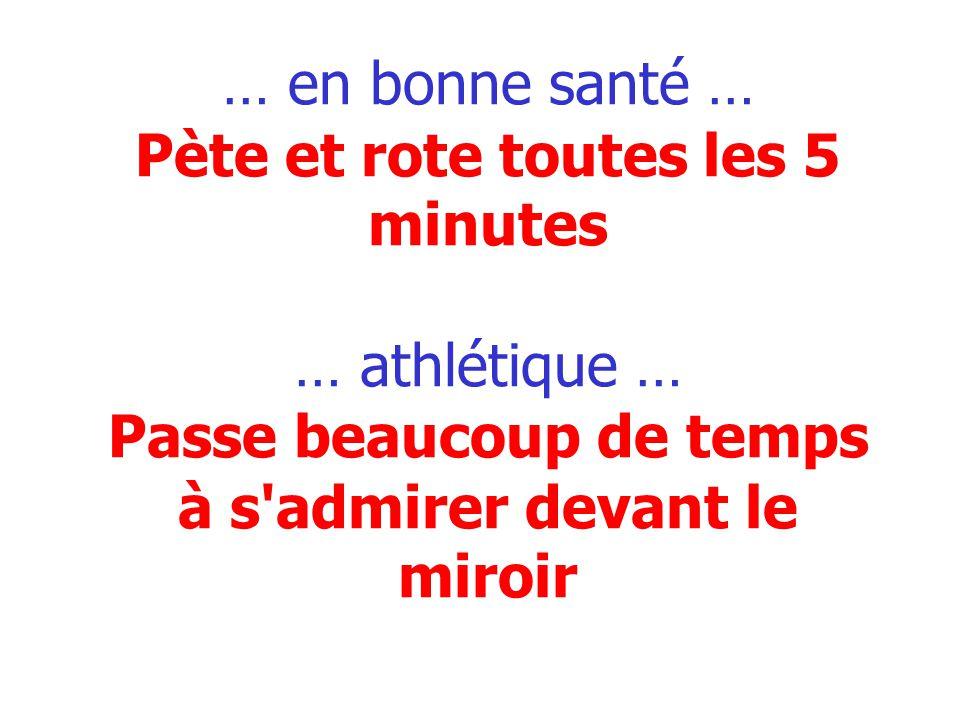 … en bonne santé … Pète et rote toutes les 5 minutes … athlétique … Passe beaucoup de temps à s'admirer devant le miroir