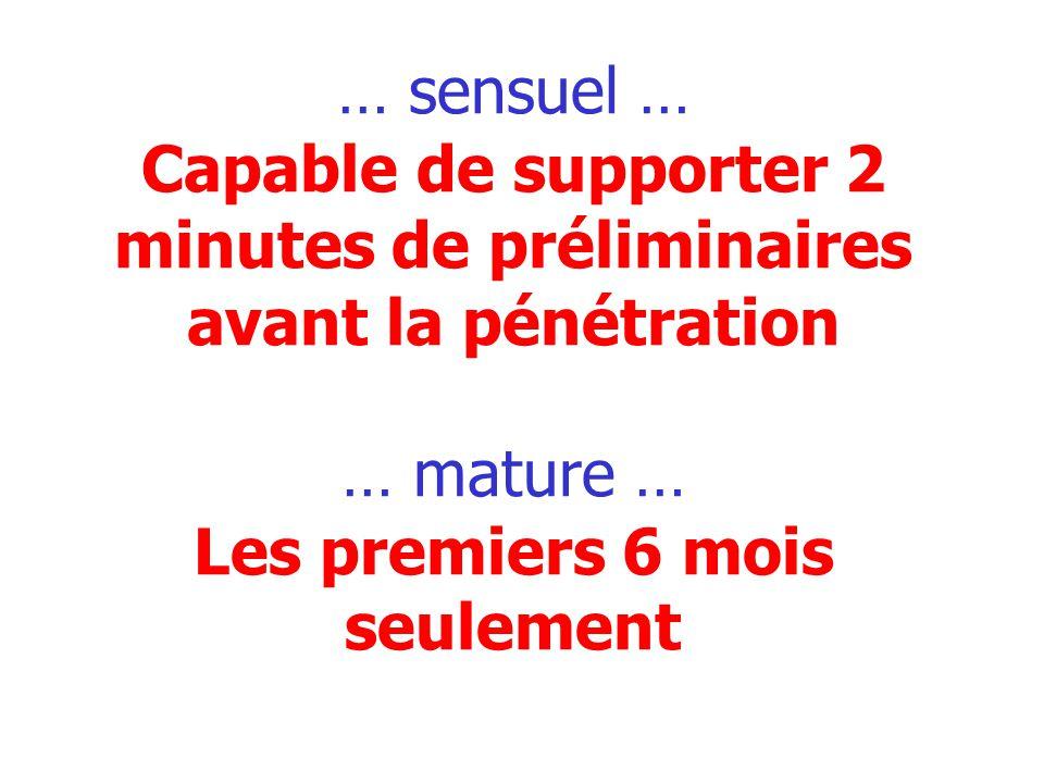 … sensuel … Capable de supporter 2 minutes de préliminaires avant la pénétration … mature … Les premiers 6 mois seulement