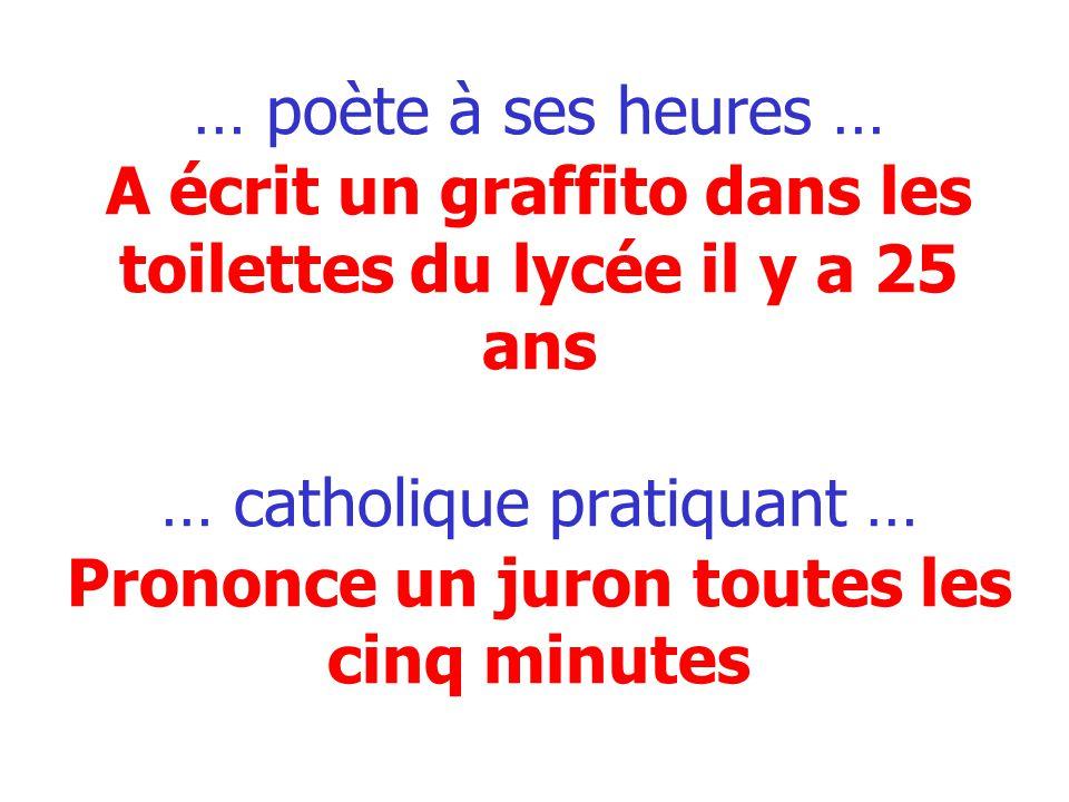 … poète à ses heures … A écrit un graffito dans les toilettes du lycée il y a 25 ans … catholique pratiquant … Prononce un juron toutes les cinq minut