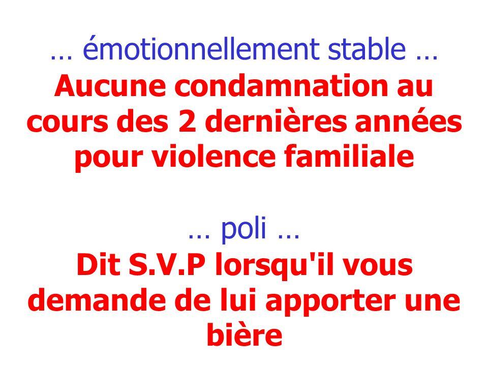 … émotionnellement stable … Aucune condamnation au cours des 2 dernières années pour violence familiale … poli … Dit S.V.P lorsqu'il vous demande de l