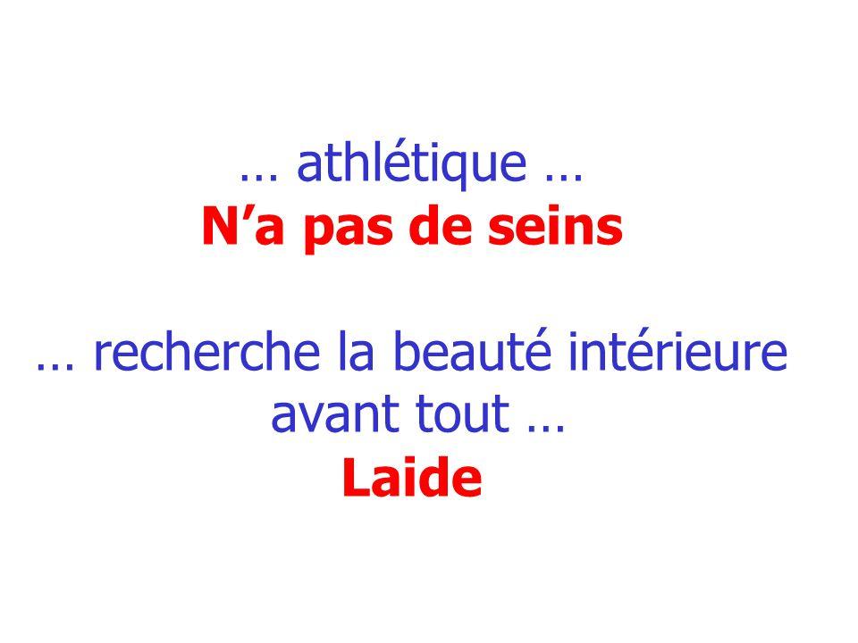 … athlétique … Na pas de seins … recherche la beauté intérieure avant tout … Laide