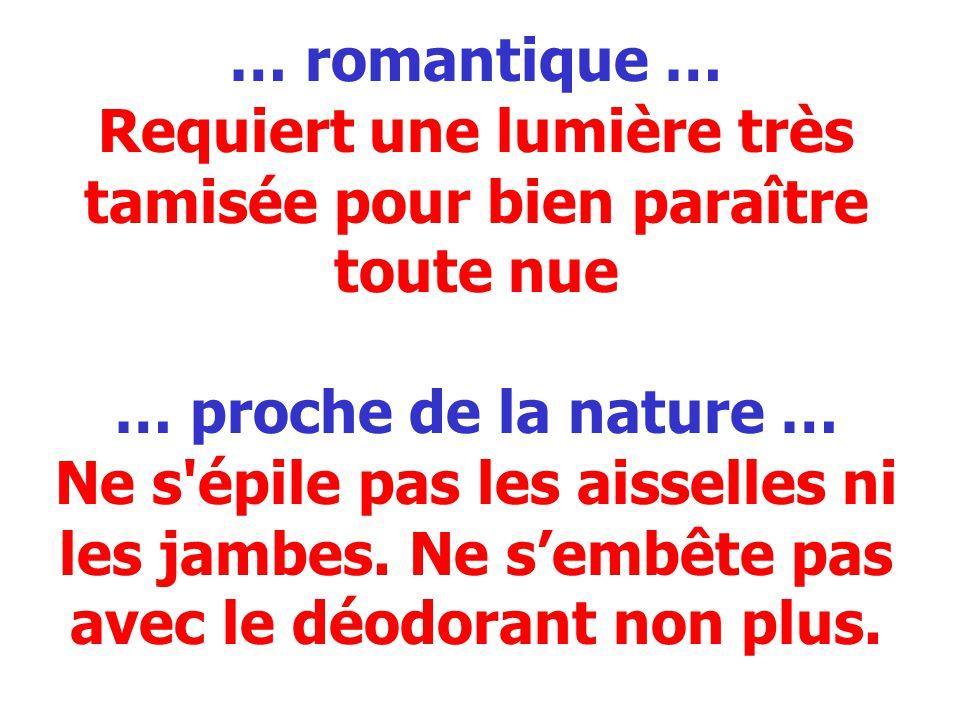 … romantique … Requiert une lumière très tamisée pour bien paraître toute nue … proche de la nature … Ne s'épile pas les aisselles ni les jambes. Ne s