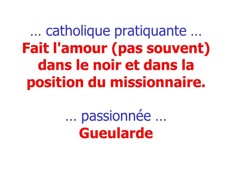 … catholique pratiquante … Fait l'amour (pas souvent) dans le noir et dans la position du missionnaire. … passionnée … Gueularde