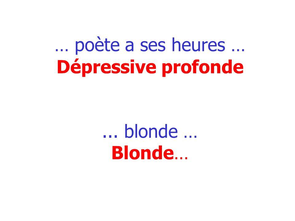 … poète a ses heures … Dépressive profonde... blonde … Blonde…
