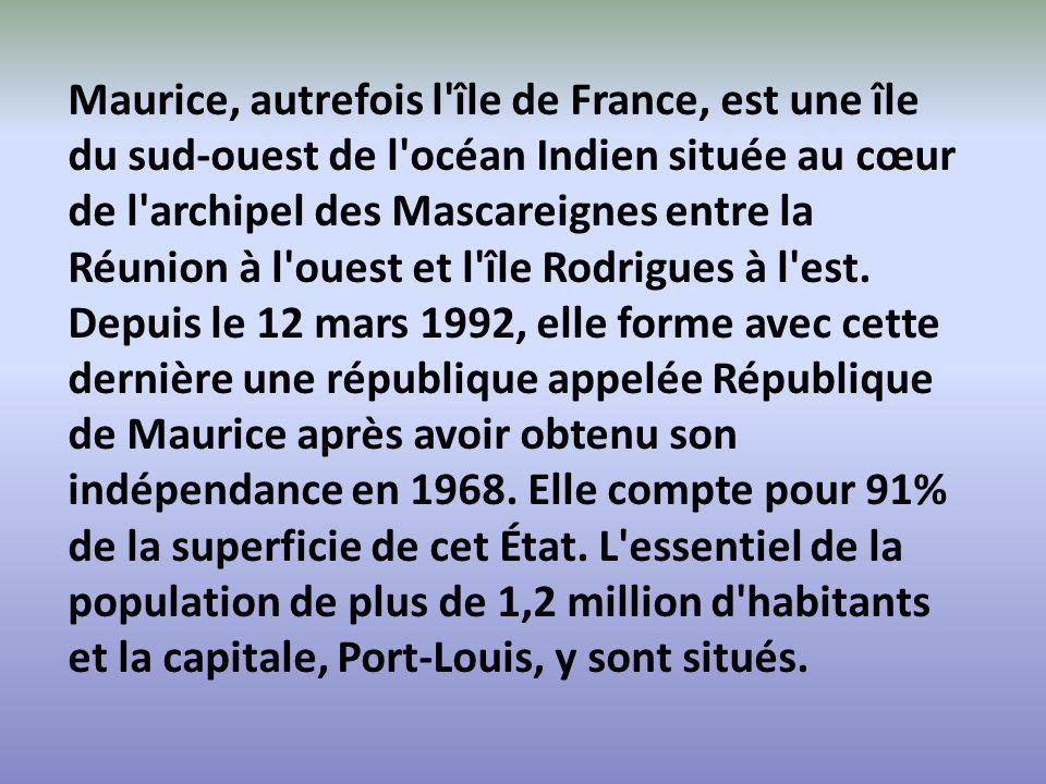 Maurice, autrefois l île de France, est une île du sud-ouest de l océan Indien située au cœur de l archipel des Mascareignes entre la Réunion à l ouest et l île Rodrigues à l est.