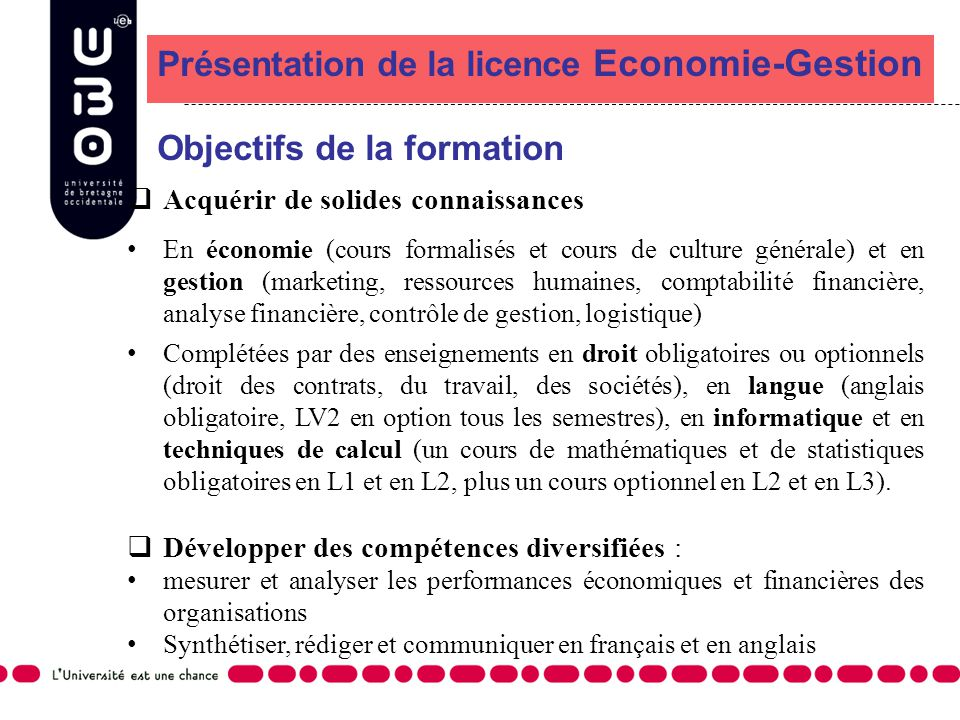 Présentation de la licence Economie-Gestion Objectifs de la formation Acquérir de solides connaissances En économie (cours formalisés et cours de cult