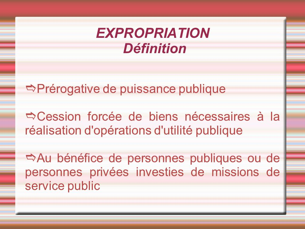 EXPROPRIATION Définition Prérogative de puissance publique Cession forcée de biens nécessaires à la réalisation d'opérations d'utilité publique Au bén