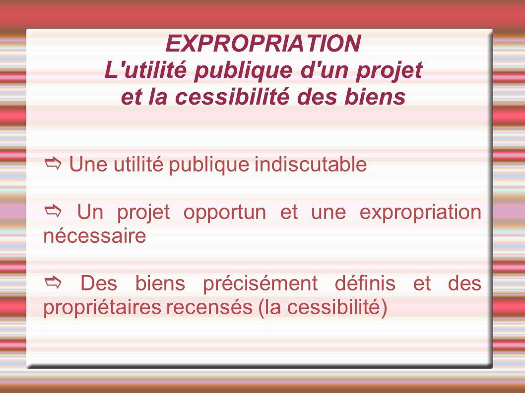 EXPROPRIATION L'utilité publique d'un projet et la cessibilité des biens Une utilité publique indiscutable Un projet opportun et une expropriation néc