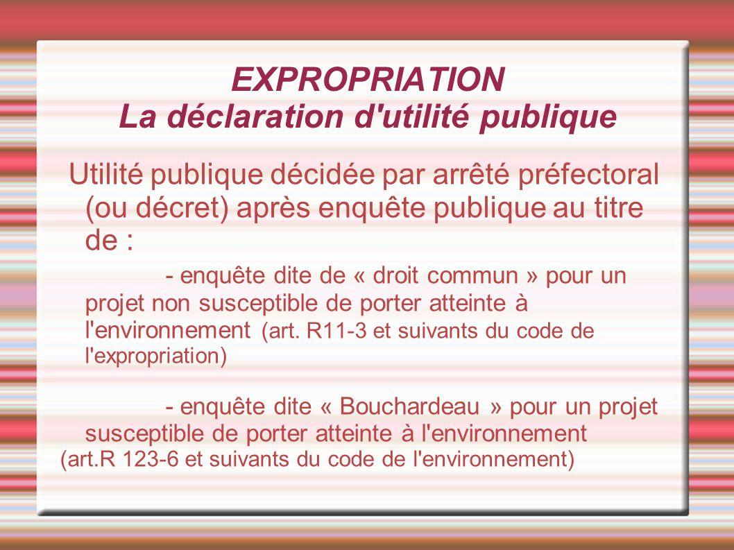 EXPROPRIATION La déclaration d'utilité publique Utilité publique décidée par arrêté préfectoral (ou décret) après enquête publique au titre de : - enq