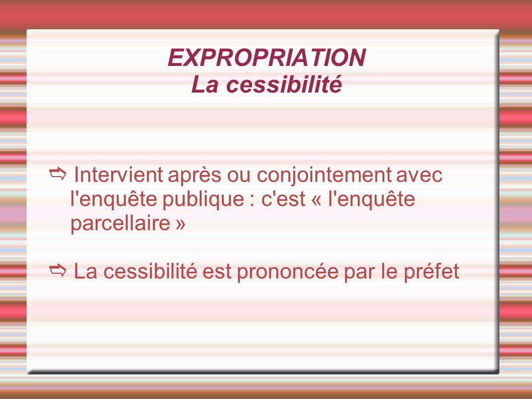 EXPROPRIATION La cessibilité Intervient après ou conjointement avec l'enquête publique : c'est « l'enquête parcellaire » La cessibilité est prononcée