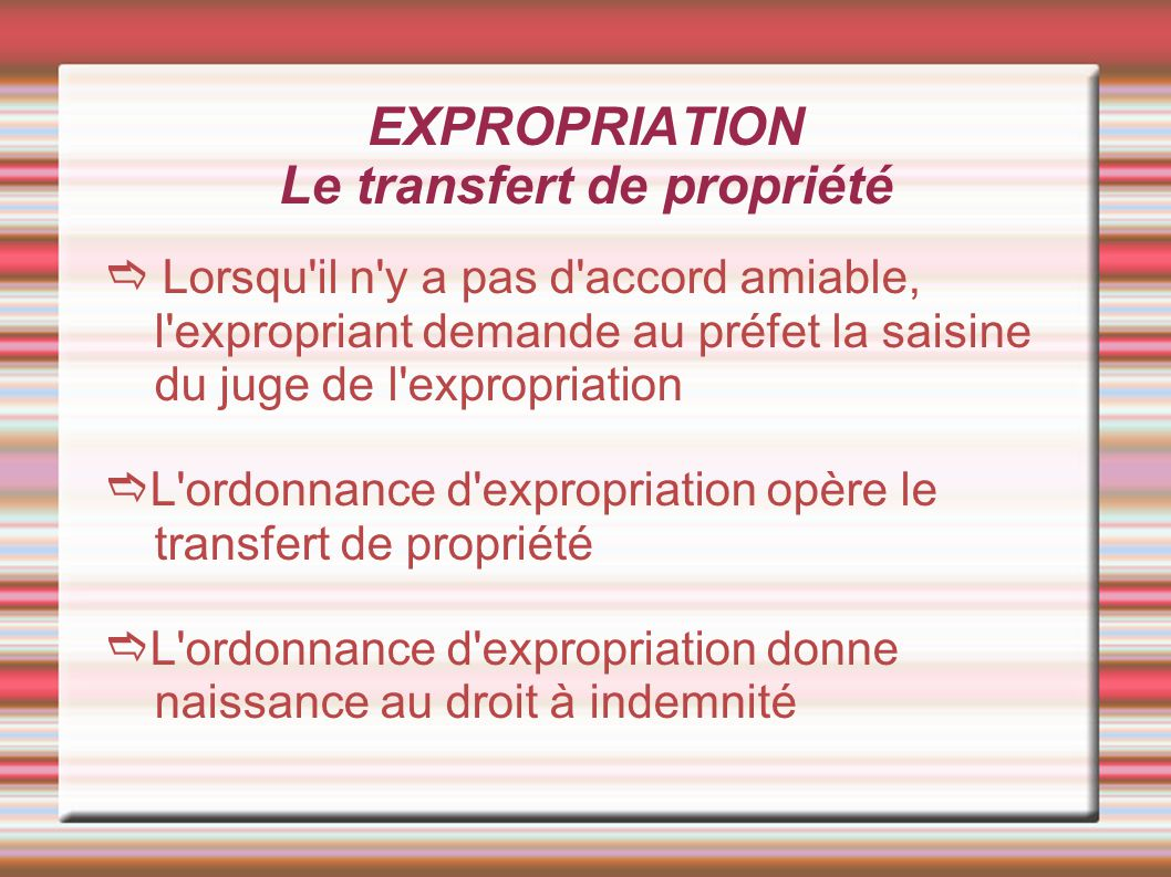 EXPROPRIATION Le transfert de propriété Lorsqu'il n'y a pas d'accord amiable, l'expropriant demande au préfet la saisine du juge de l'expropriation L'
