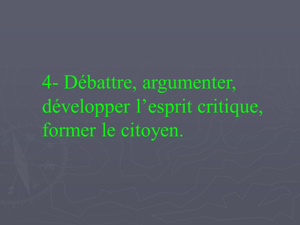 4- Débattre, argumenter, développer lesprit critique, former le citoyen.