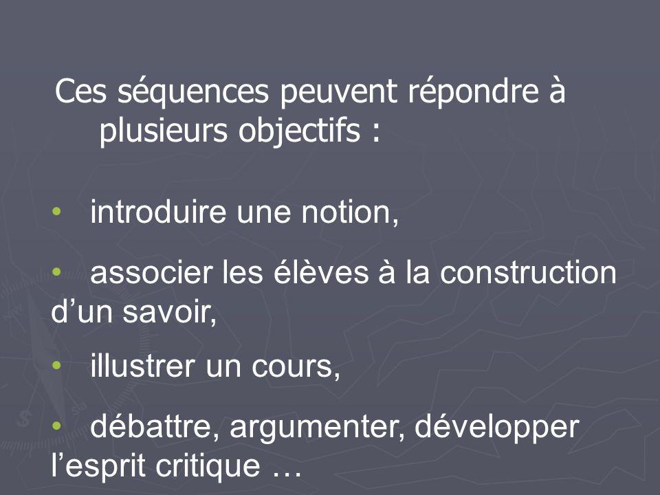 Ces séquences peuvent répondre à plusieurs objectifs : introduire une notion, associer les élèves à la construction dun savoir, illustrer un cours, débattre, argumenter, développer lesprit critique …