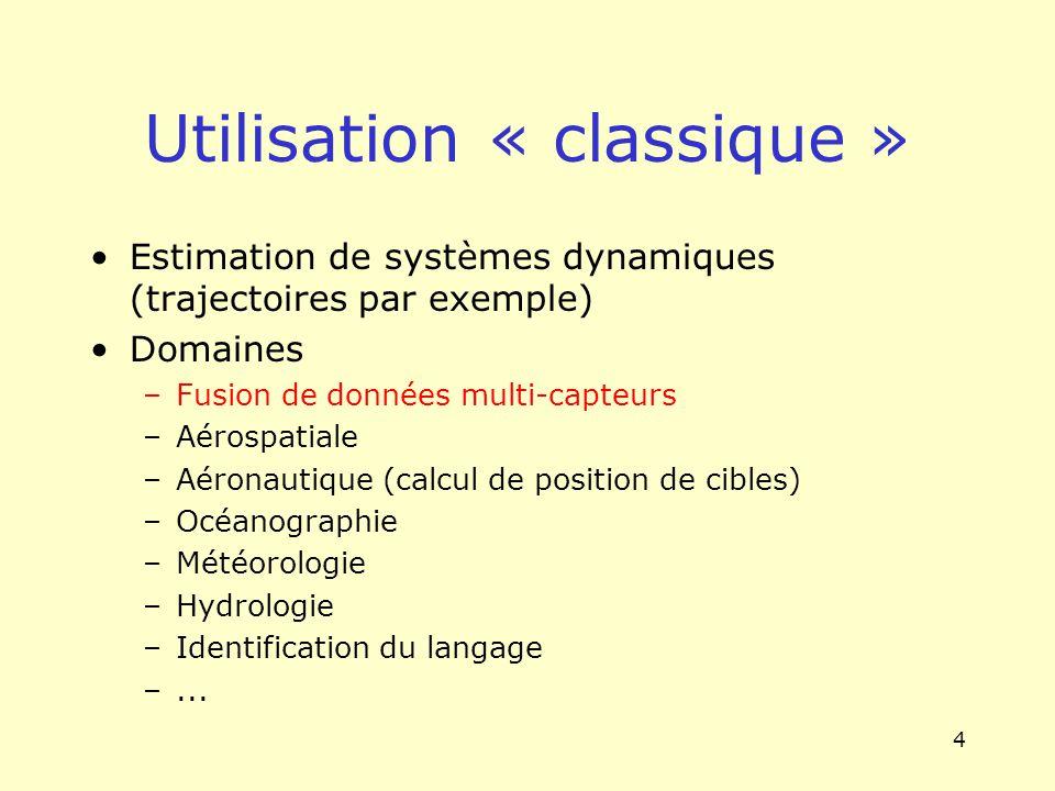 4 Utilisation « classique » Estimation de systèmes dynamiques (trajectoires par exemple) Domaines –Fusion de données multi-capteurs –Aérospatiale –Aér