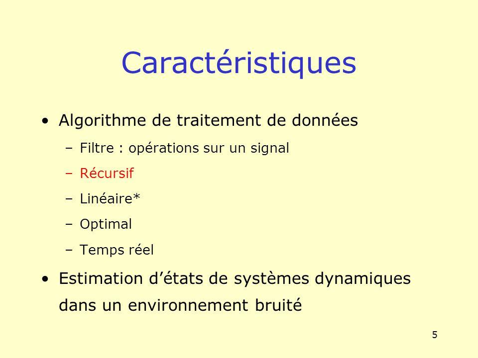 5 Caractéristiques Algorithme de traitement de données –Filtre : opérations sur un signal –Récursif –Linéaire* –Optimal –Temps réel Estimation détats