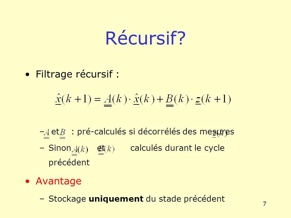 7 Filtrage récursif : – et : pré-calculés si décorrélés des mesures –Sinon et calculés durant le cycle précédent Avantage –Stockage uniquement du stad