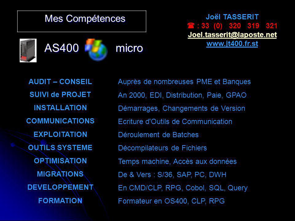 Mes Compétences AS400micro Joël TASSERIT : 33 (0) 320 319 321 Joel.tasserit@laposte.net www.jt400.fr.st AUDIT – CONSEIL SUIVI de PROJET INSTALLATION COMMUNICATIONS EXPLOITATION OUTILS SYSTEME OPTIMISATION MIGRATIONS DEVELOPPEMENT FORMATION Auprès de nombreuses PME et Banques An 2000, EDI, Distribution, Paie, GPAO Démarrages, Changements de Version Ecriture d Outils de Communication Déroulement de Batches Décompilateurs de Fichiers Temps machine, Accès aux données De & Vers : S/36, SAP, PC, DWH En CMD/CLP, RPG, Cobol, SQL, Query Formateur en OS400, CLP, RPG