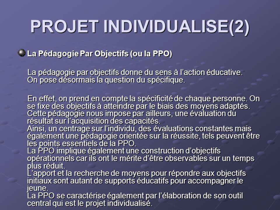 PROJET INDIVIDUALISE(2) La Pédagogie Par Objectifs (ou la PPO) La pédagogie par objectifs donne du sens à laction éducative.