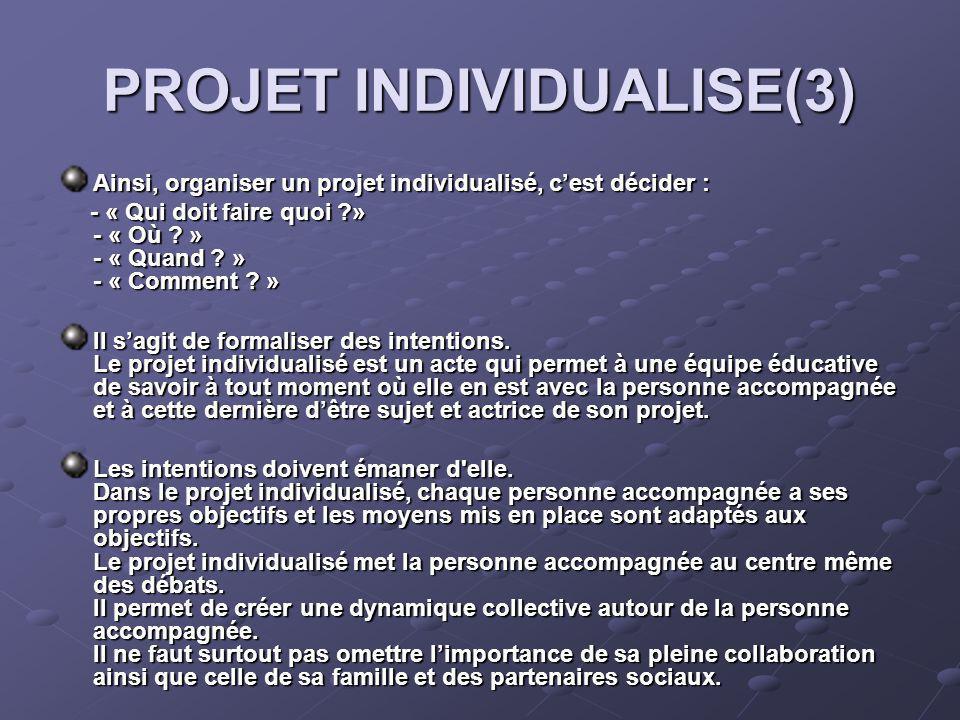 PROJET INDIVIDUALISE(3) Ainsi, organiser un projet individualisé, cest décider : - « Qui doit faire quoi » - « Où .