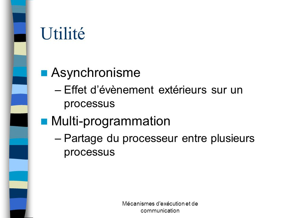 Mécanismes d'exécution et de communication Utilité Asynchronisme –Effet dévènement extérieurs sur un processus Multi-programmation –Partage du process