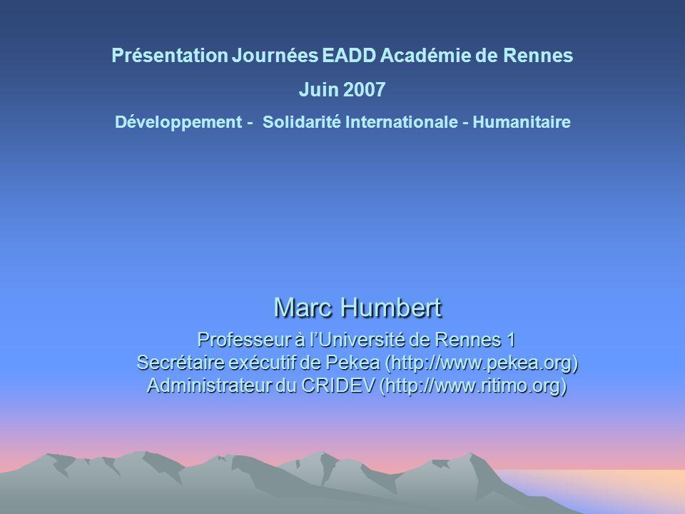 Marc Humbert Professeur à lUniversité de Rennes 1 Secrétaire exécutif de Pekea (http://www.pekea.org) Administrateur du CRIDEV (http://www.ritimo.org) Présentation Journées EADD Académie de Rennes Juin 2007 Développement - Solidarité Internationale - Humanitaire