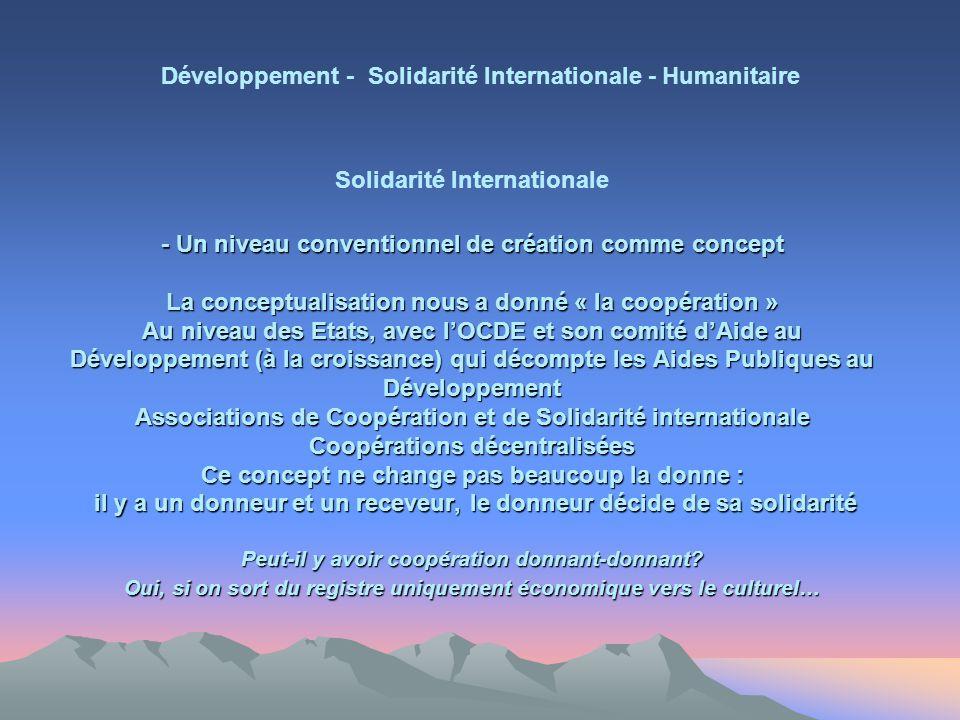 - Un niveau conventionnel de création comme concept La conceptualisation nous a donné « la coopération » Au niveau des Etats, avec lOCDE et son comité dAide au Développement (à la croissance) qui décompte les Aides Publiques au Développement Associations de Coopération et de Solidarité internationale Coopérations décentralisées Ce concept ne change pas beaucoup la donne : il y a un donneur et un receveur, le donneur décide de sa solidarité Peut-il y avoir coopération donnant-donnant.