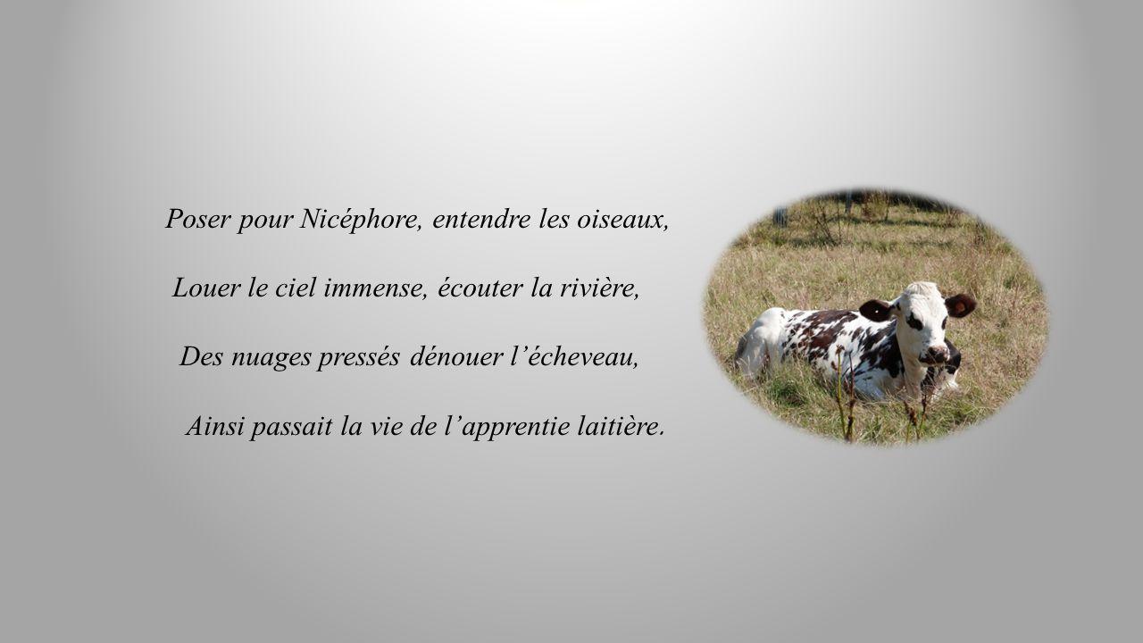 Poser pour Nicéphore, entendre les oiseaux, Louer le ciel immense, écouter la rivière, Des nuages pressés dénouer lécheveau, Ainsi passait la vie de lapprentie laitière.