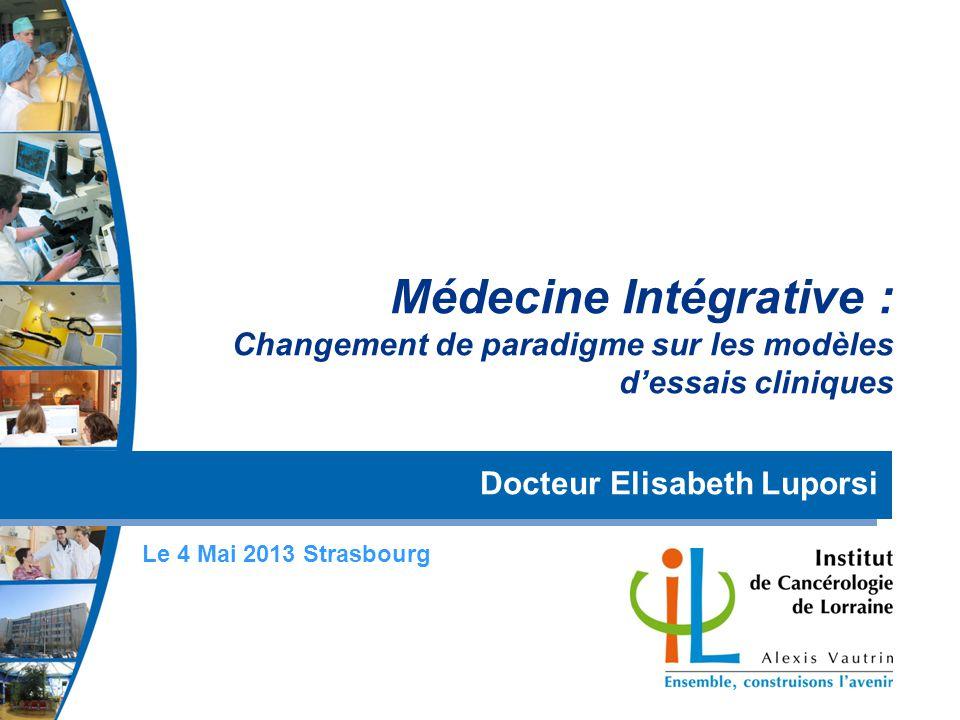 Médecine Intégrative : Changement de paradigme sur les modèles dessais cliniques Docteur Elisabeth Luporsi Le 4 Mai 2013 Strasbourg
