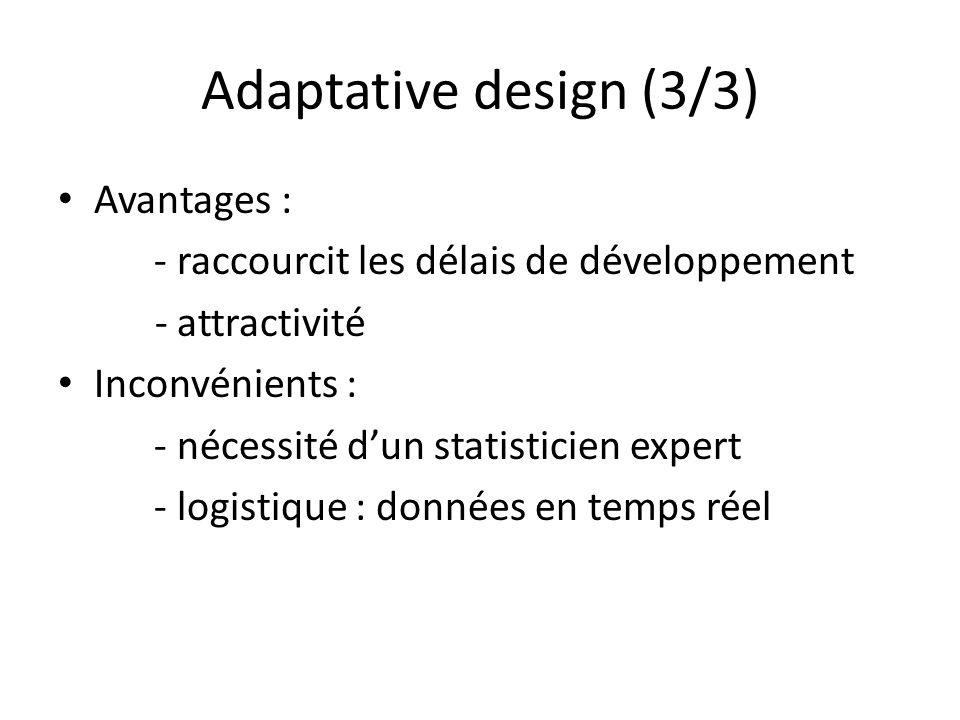 Adaptative design (3/3) Avantages : - raccourcit les délais de développement - attractivité Inconvénients : - nécessité dun statisticien expert - logi