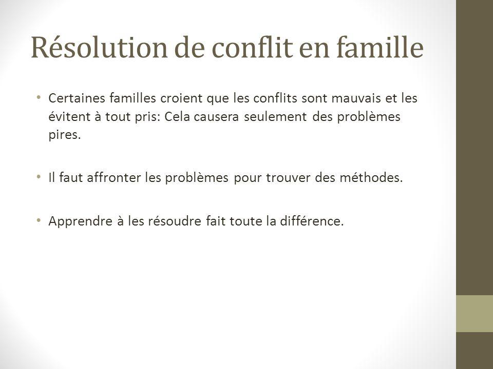 Résolution de conflit en famille Certaines familles croient que les conflits sont mauvais et les évitent à tout pris: Cela causera seulement des probl