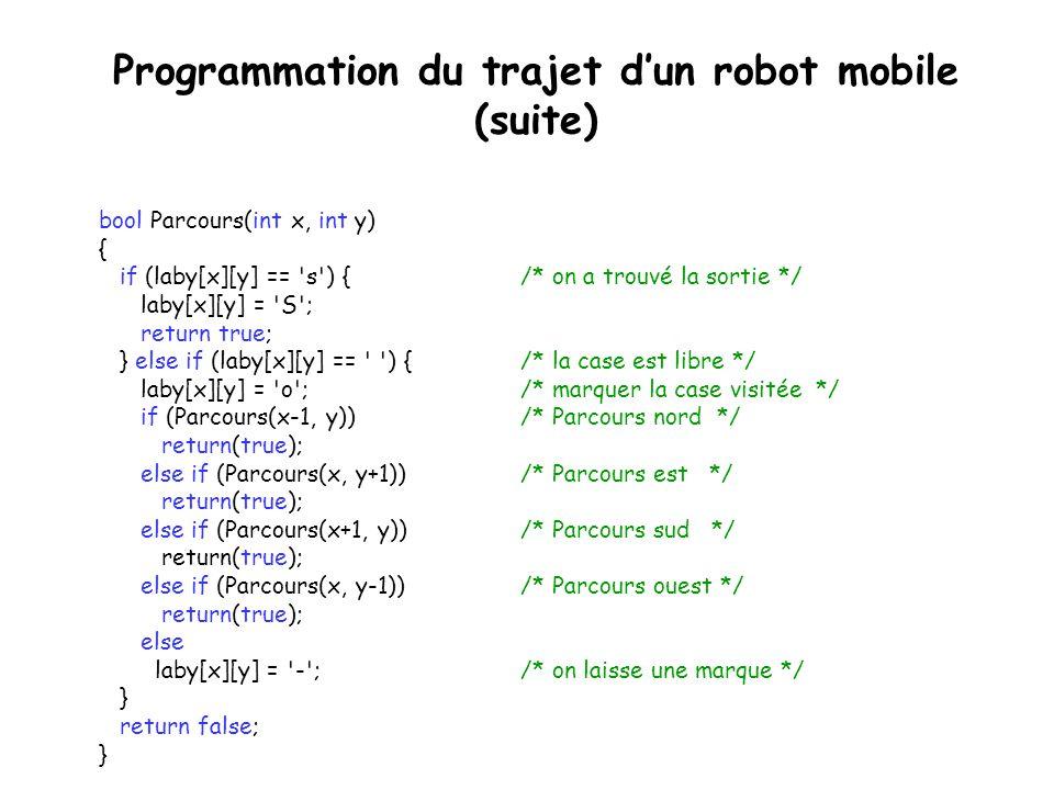 Programmation du trajet dun robot mobile #define Y 9 /* Les dimensions du labyrinthe */ #define X 7 char laby[X][Y] = { { X , X , X , X , X , X , X , X , X }, { X , , , X , , , , , X }, { X , , X , X , , X , X , , X }, { X , , , , , , X , X , X }, { X , X , X , , X , , X , , X }, { X , s , , , , , , , X }, { X , X , X , X , X , X , X , X , X }}; int main() { int i, j; bool Parcours(int x, int y); if (Parcours(1,1)) { // Imprimer le résultat de la recherche for (i = 0; i < X; i++, cout<<endl) for (j = 0; j < Y; j++) cout<<laby[i][j]; } else cout<< Il n existe aucun chemin.\n ; return 0; }