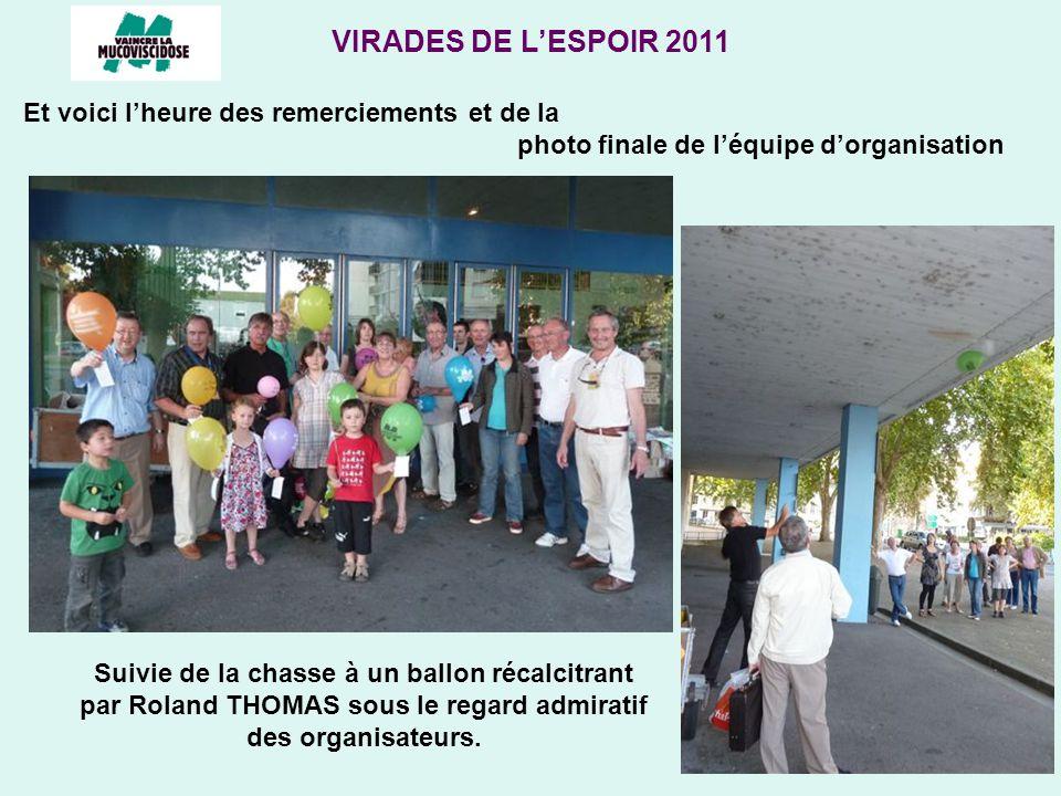 VIRADES DE LESPOIR 2011 Et voici lheure des remerciements et de la photo finale de léquipe dorganisation Suivie de la chasse à un ballon récalcitrant par Roland THOMAS sous le regard admiratif des organisateurs.