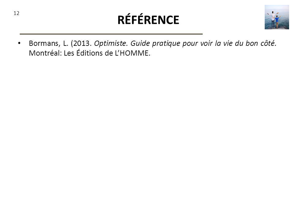 12 RÉFÉRENCE Bormans, L. (2013. Optimiste. Guide pratique pour voir la vie du bon côté. Montréal: Les Éditions de LHOMME.