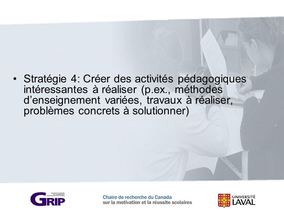 Stratégie 4: Créer des activités pédagogiques intéressantes à réaliser (p.ex., méthodes denseignement variées, travaux à réaliser, problèmes concrets