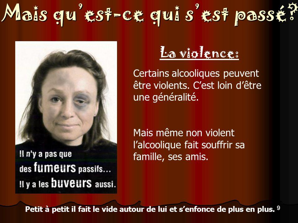 Mais quest-ce qui sest passé.9 La violence: Certains alcooliques peuvent être violents.