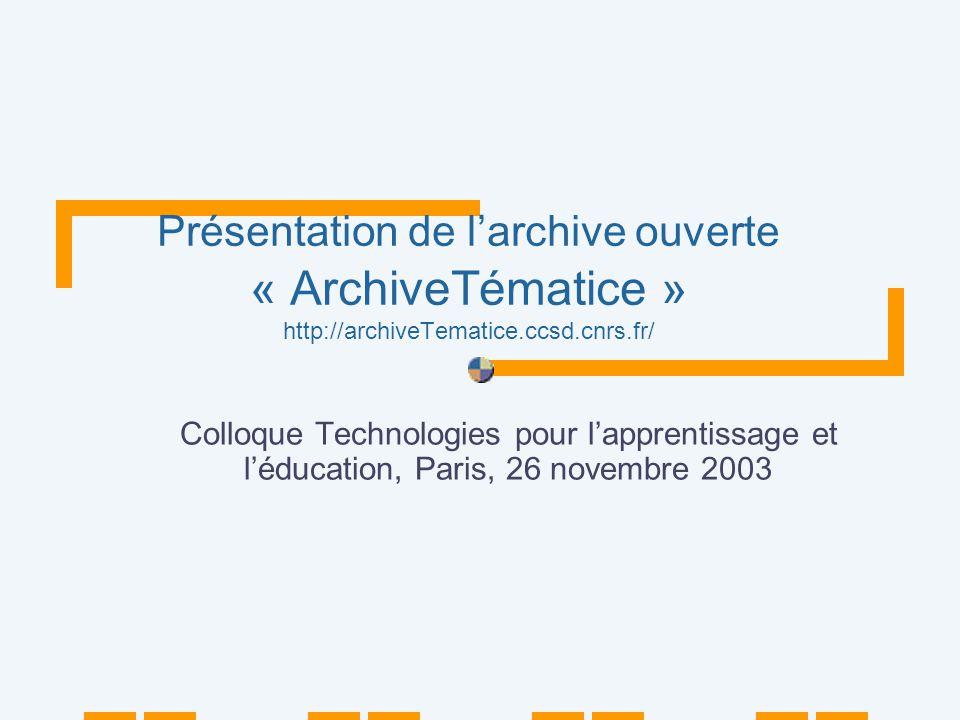 Présentation de larchive ouverte « ArchiveTématice » http://archiveTematice.ccsd.cnrs.fr/ Colloque Technologies pour lapprentissage et léducation, Paris, 26 novembre 2003