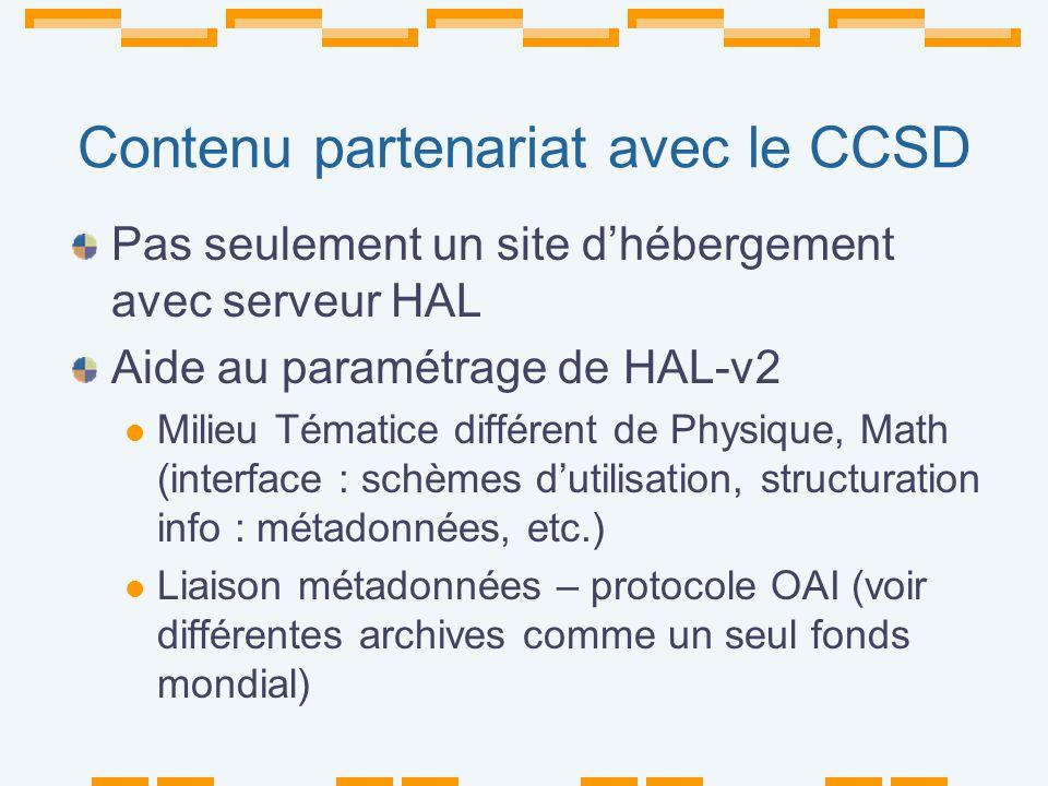 Contenu partenariat avec le CCSD Pas seulement un site dhébergement avec serveur HAL Aide au paramétrage de HAL-v2 Milieu Tématice différent de Physique, Math (interface : schèmes dutilisation, structuration info : métadonnées, etc.) Liaison métadonnées – protocole OAI (voir différentes archives comme un seul fonds mondial)