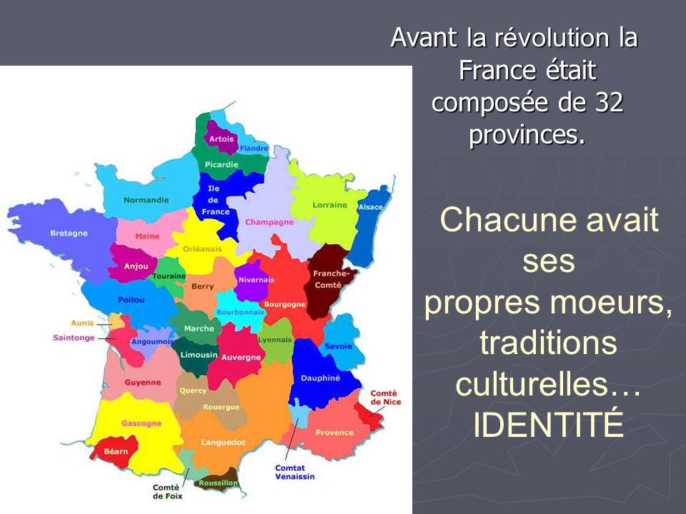 Avant la révolution la France était composée de 32 provinces. Chacune avait ses propres moeurs, traditions culturelles… IDENTITÉ