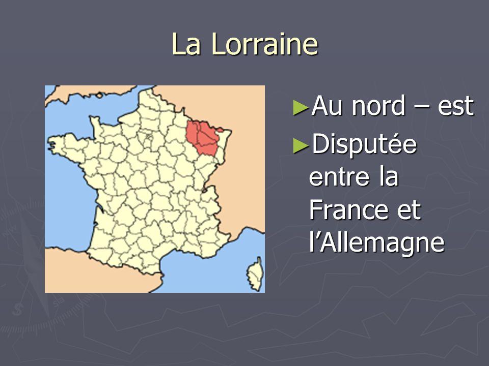 La Lorraine Au nord – est Au nord – est Disput ée entre la France et lAllemagne Disput ée entre la France et lAllemagne