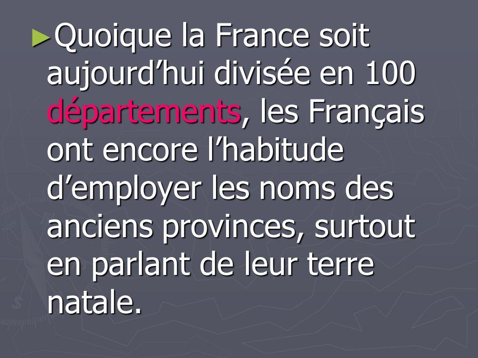 Quoique la France soit aujourdhui divisée en 100 départements, les Français ont encore lhabitude demployer les noms des anciens provinces, surtout en
