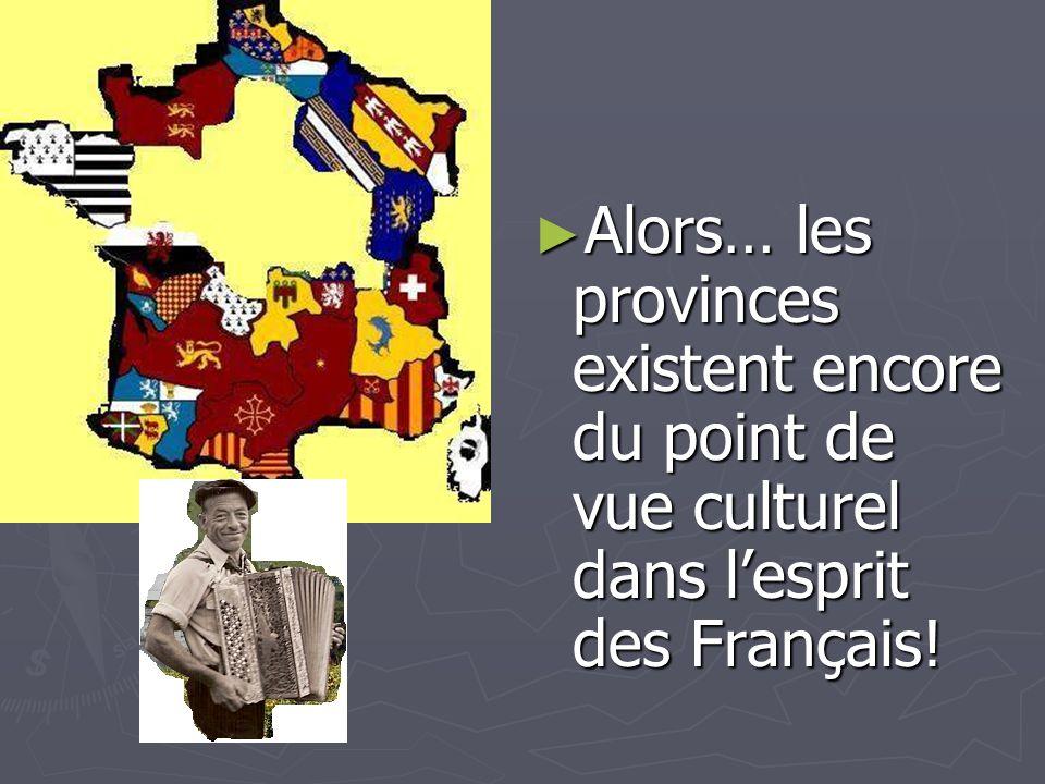 Alors… les provinces existent encore du point de vue culturel dans lesprit des Français! Alors… les provinces existent encore du point de vue culturel