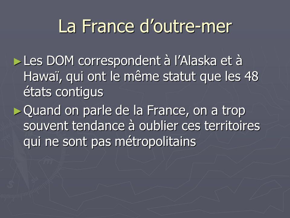La France doutre-mer Les DOM correspondent à lAlaska et à Hawaï, qui ont le même statut que les 48 états contigus Les DOM correspondent à lAlaska et à