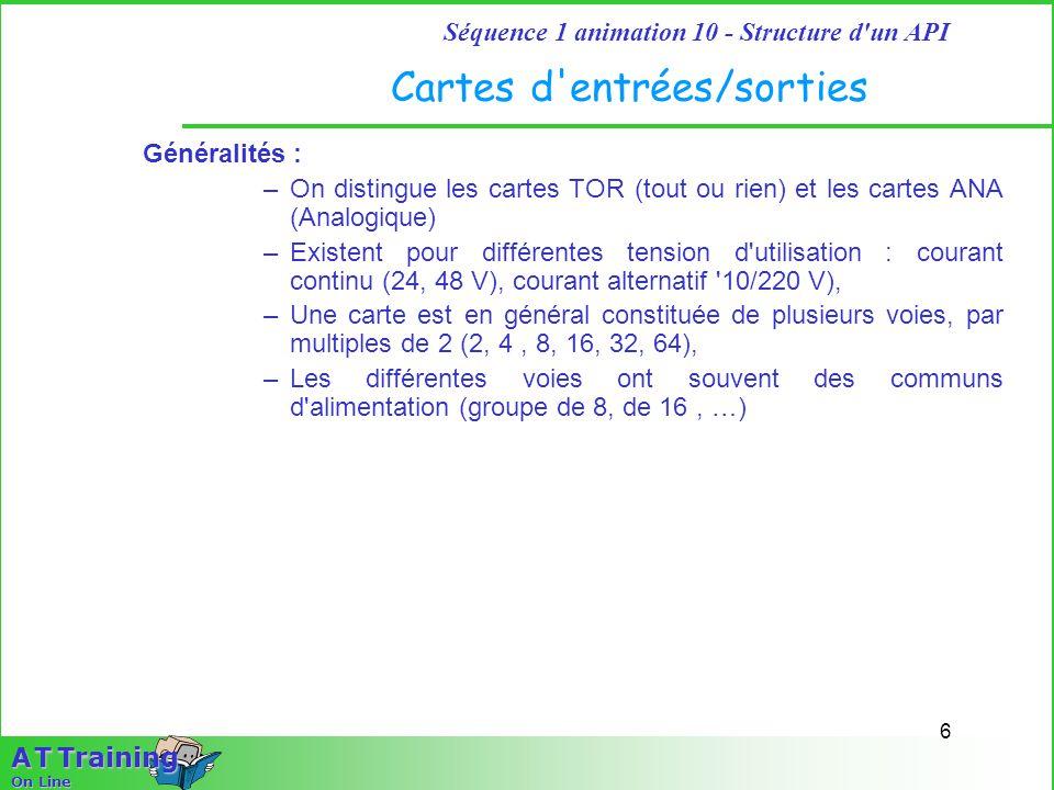 6 Séquence 1 animation 10 - Structure d'un API A T Training On Line Cartes d'entrées/sorties Généralités : –On distingue les cartes TOR (tout ou rien)