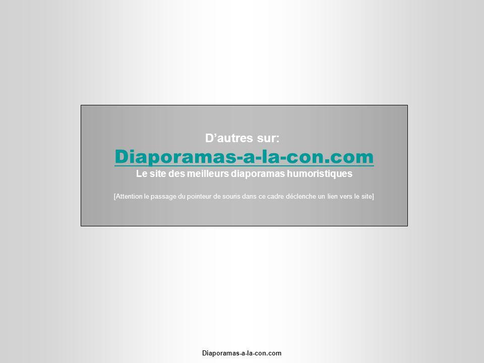Diaporamas-a-la-con.com Dautres sur: Diaporamas-a-la-con.com Le site des meilleurs diaporamas humoristiques [Attention le passage du pointeur de souri