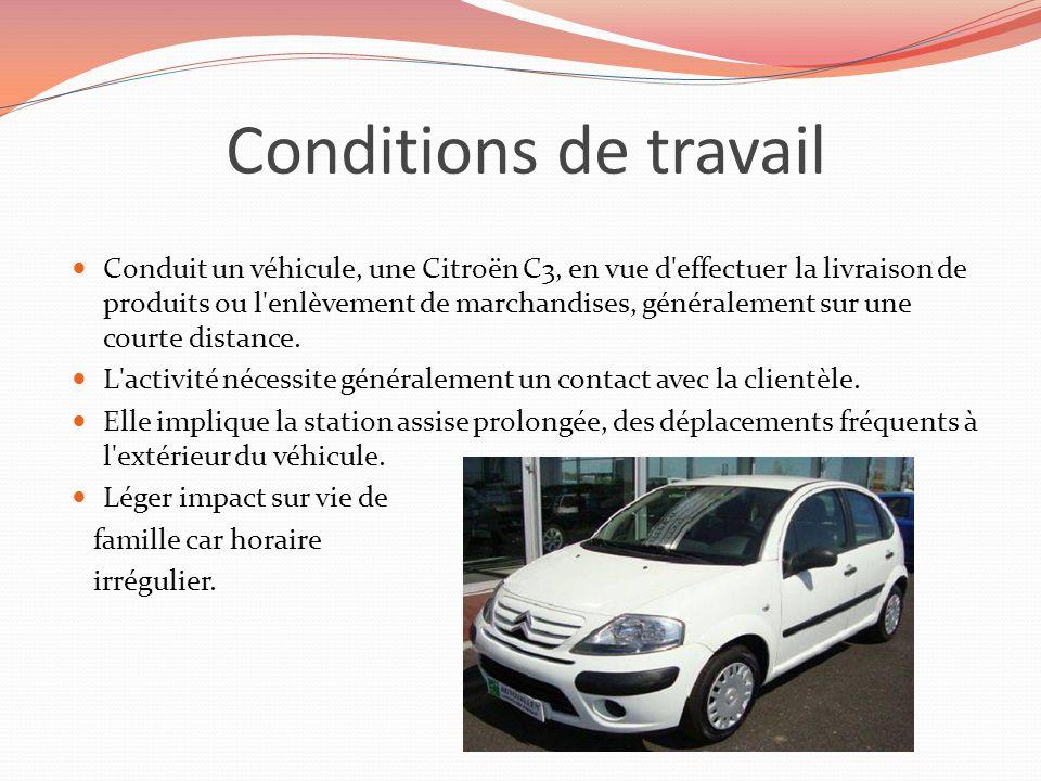 Conditions de travail Conduit un véhicule, une Citroën C3, en vue d'effectuer la livraison de produits ou l'enlèvement de marchandises, généralement s